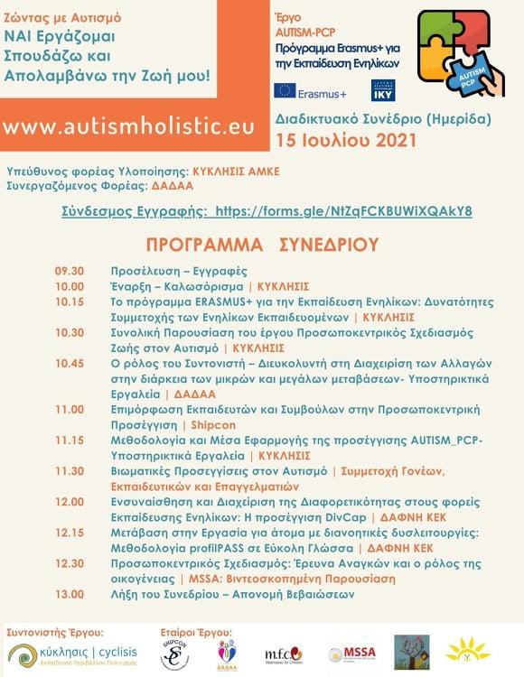 Πρόγραμμα Συνεδρίου - Πέμπτη 15 Ιουλίου 2021  9:30 - Προσέλευση-Εγγραφές  10:00 - Έναρξη-Καλωσόρισμα | ΚΥΚΛΗΣΙΣ 10:15 - Το πρόγραμμα Erasmus+ για την Εκπαίδευση Ενηλίκων: Δυνατότητες Συμμετοχής των Ενηλίκων Εκπαιδευομένων | ΚΥΚΛΗΣΙΣ 10:30 - Συνολική Παρουσίαση του έργου Προσωποκεντρικος Σχεδιασμός Ζωής στον Αυτισμό | ΚΥΚΛΗΣΙΣ 10:45 - Ο ρόλος του Συντονιστή - Διευκολυντή στη Διαχείριση των Αλλαγών στην διάρκεια των μικρών και μεγάλων μεταβάσεων - Υποστηρικτικά Εργαλεία | ΔΑΔΑΑ 11:00 - Επιμόρφωση Εκπαιδευτών και Συμβούλων στην Προσωποκεντρική Προσέγγιση | SHIPCON 11:15 - Μεθοδολογία και Μέσα Εφαρμογής της προσέγγισης AUTISM_PCP -  Υποστηρικτικά Εργαλεία | ΚΥΚΛΗΣΙΣ 11:30 -Βιωματικές Προσεγγίσεις στον Αυτισμό | Συμμετοχή Γονέων, Εκπαιδευτικών και Επαγγελματιών 12:00 - Ενσυναίσθηση και Διαχείριση της Διαφορετικότητας στους φορείς Εκπαίδευσης Ενηλίκων: Η προσέγγιση DivCaP | ΔΑΦΝΗ ΚΕΚ 12:15 - Μετάβαση στην Εργασία για άτομα με διανοητικές δυσλειτουργίες: Μεθοδολογία profilPASS σε Εύκολη Γλώσσας | ΔΑΦΝΗ ΚΕΚ 12:30 - Προσωποκεντρικός Σχεδιασμός: Έρευνα Αναγκών και ο ρόλος της οικογένειας | MSSA: Βιντεοσκοπημένη Παρουσίαση 13:00 Λήξη του Συνεδρίου - Απονομή Βεβαιώσεων
